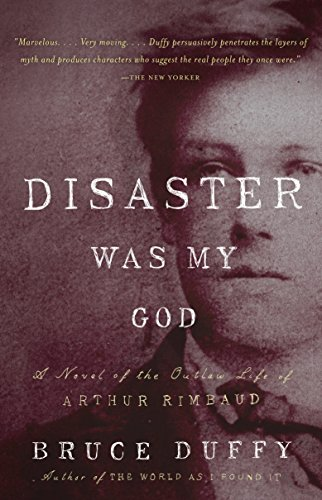 Disaster Was My God: The Scandalous Outlaw Life of Arthur Rimbaud by Bruce Duffy