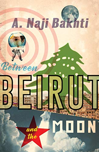 Between Beirut and the Moon by A Naji Bakhti
